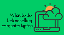 Things to do before selling computer laptop